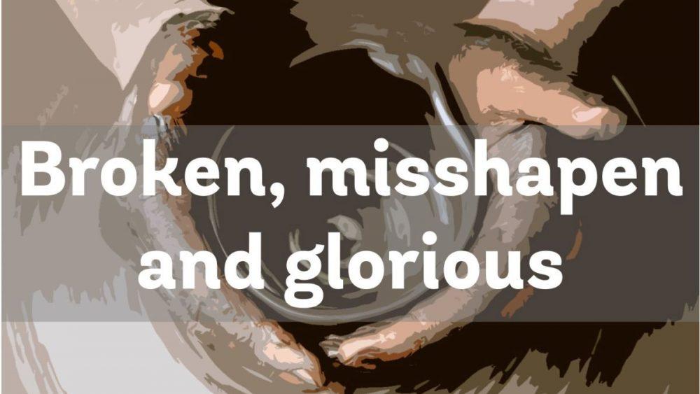 Broken, Misshapen & Glorious